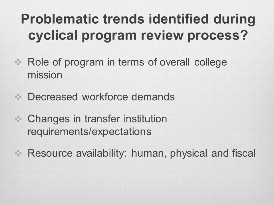Problematic trends identified during cyclical program review process?  Role of program in terms of overall college mission  Decreased workforce dema