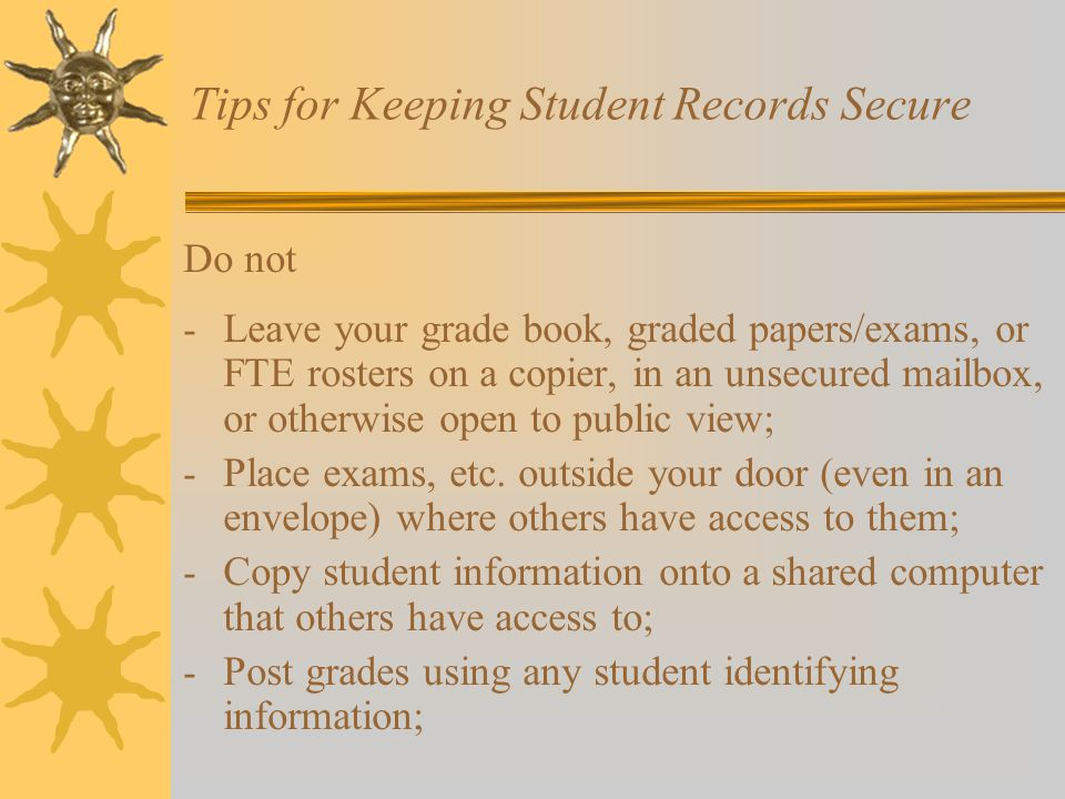 Tips for Keeping Student Records Secure Do not - Leave your grade book, graded papers/exams, or FTE rosters on a copier, in an unsecured mailbox, or otherwise open to public view; - Place exams, etc.