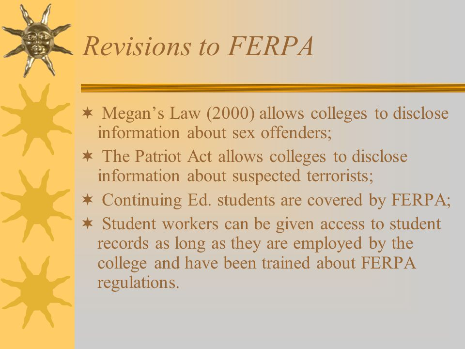 Revisions to FERPA  Megan's Law (2000) allows colleges to disclose information about sex offenders;  The Patriot Act allows colleges to disclose information about suspected terrorists;  Continuing Ed.