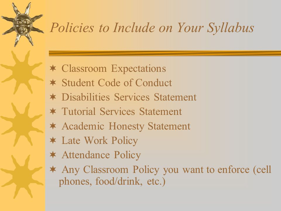 Policies to Include on Your Syllabus  Classroom Expectations  Student Code of Conduct  Disabilities Services Statement  Tutorial Services Statement  Academic Honesty Statement  Late Work Policy  Attendance Policy  Any Classroom Policy you want to enforce (cell phones, food/drink, etc.)