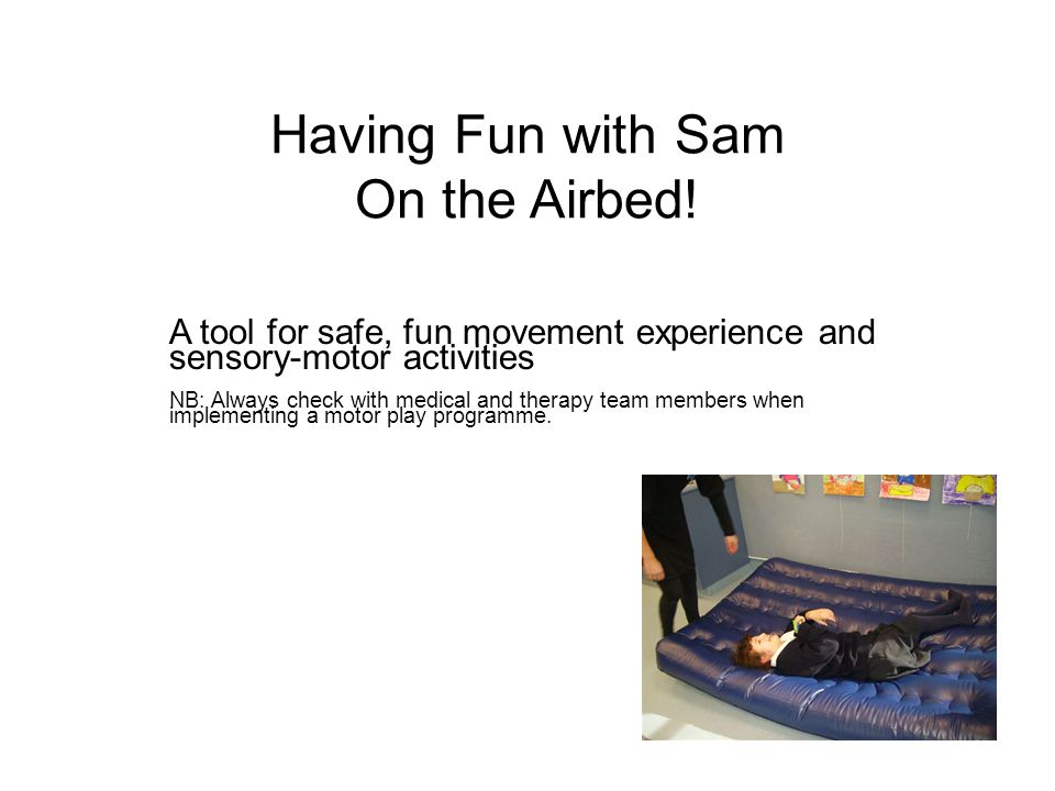 As well as using it for bouncing and rolling and learning about movement and the body that way Sam also enjoys us using firm holding to help her brain learn about and control her lower limbs Again using the airbed to encourage her to position so she can 'shove' me away with her legs and feet