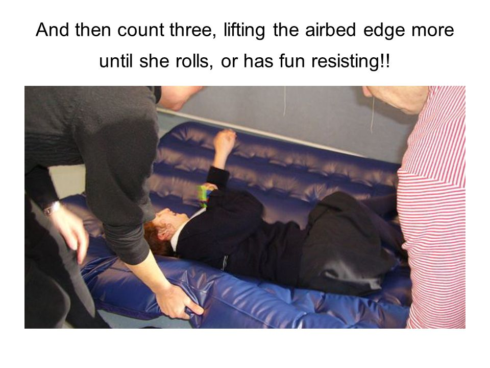 And then count three, lifting the airbed edge more until she rolls, or has fun resisting!!