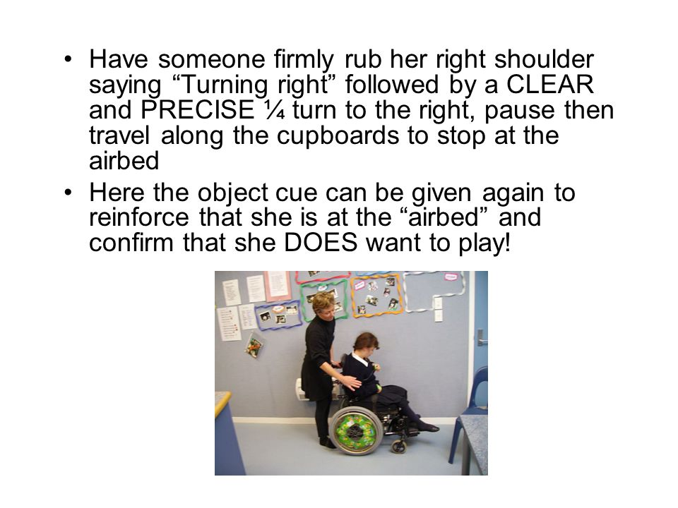 Have someone firmly rub her right shoulder saying Turning right followed by a CLEAR and PRECISE ¼ turn to the right, pause then travel along the cupboards to stop at the airbed Here the object cue can be given again to reinforce that she is at the airbed and confirm that she DOES want to play!