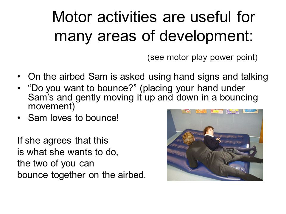 Motor activities are useful for many areas of development: (see motor play power point) On the airbed Sam is asked using hand signs and talking Do you want to bounce (placing your hand under Sam's and gently moving it up and down in a bouncing movement) Sam loves to bounce.