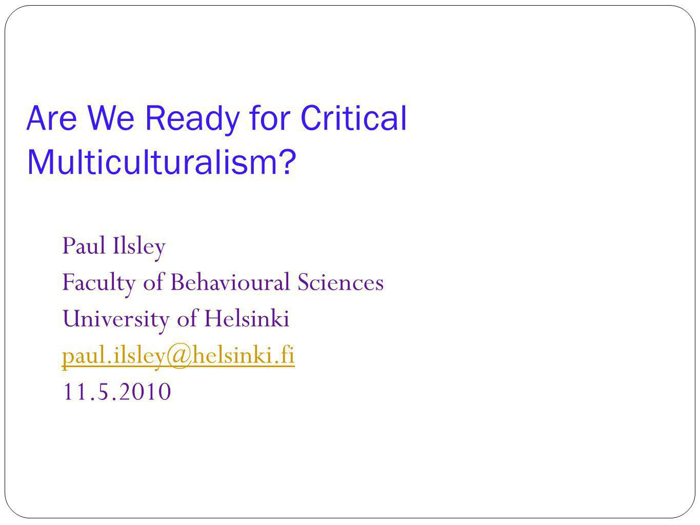 Are We Ready for Critical Multiculturalism? Paul Ilsley Faculty of Behavioural Sciences University of Helsinki paul.ilsley@helsinki.fi 11.5.2010