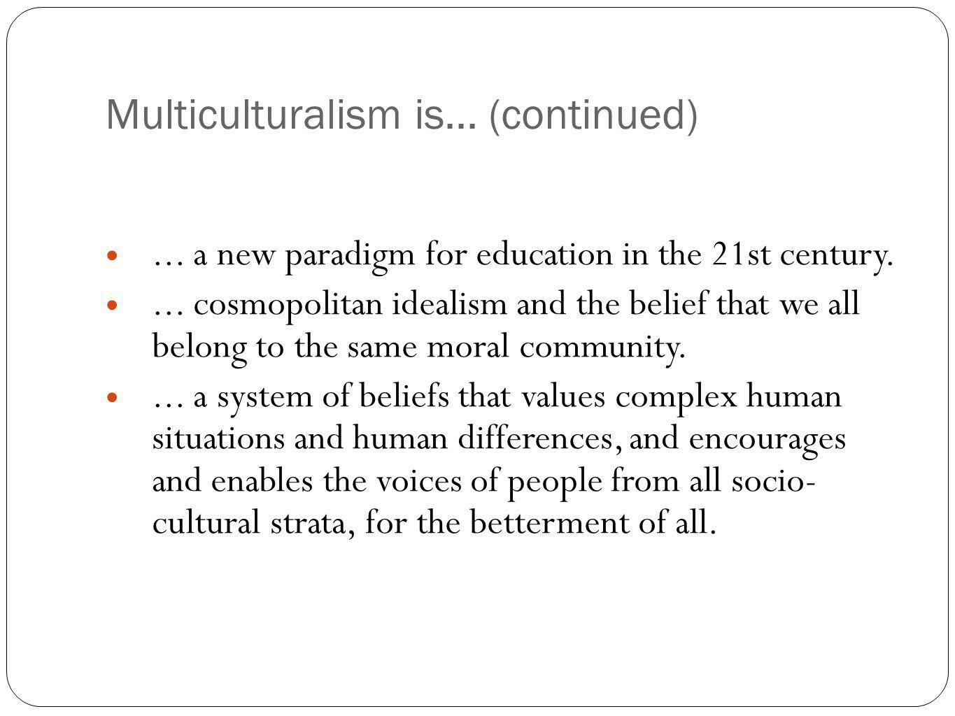Multiculturalism is... (continued)... a new paradigm for education in the 21st century.... cosmopolitan idealism and the belief that we all belong to