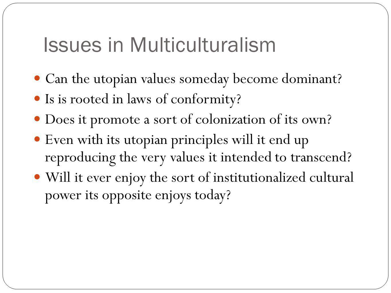 Issues in Multiculturalism Can the utopian values someday become dominant? Is is rooted in laws of conformity? Does it promote a sort of colonization