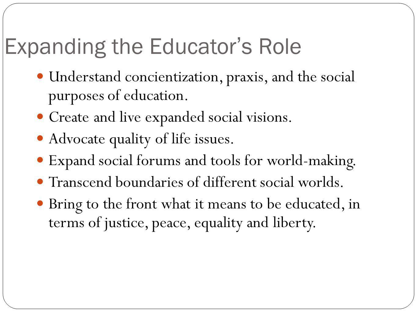 Expanding the Educator's Role Understand concientization, praxis, and the social purposes of education.
