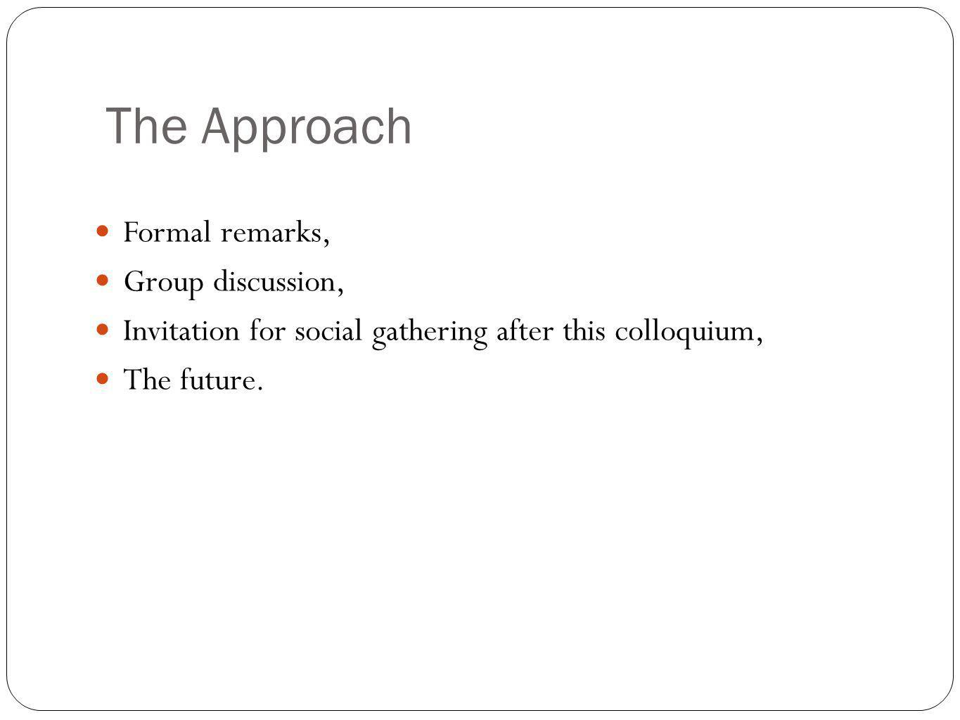 The Approach Formal remarks, Group discussion, Invitation for social gathering after this colloquium, The future.