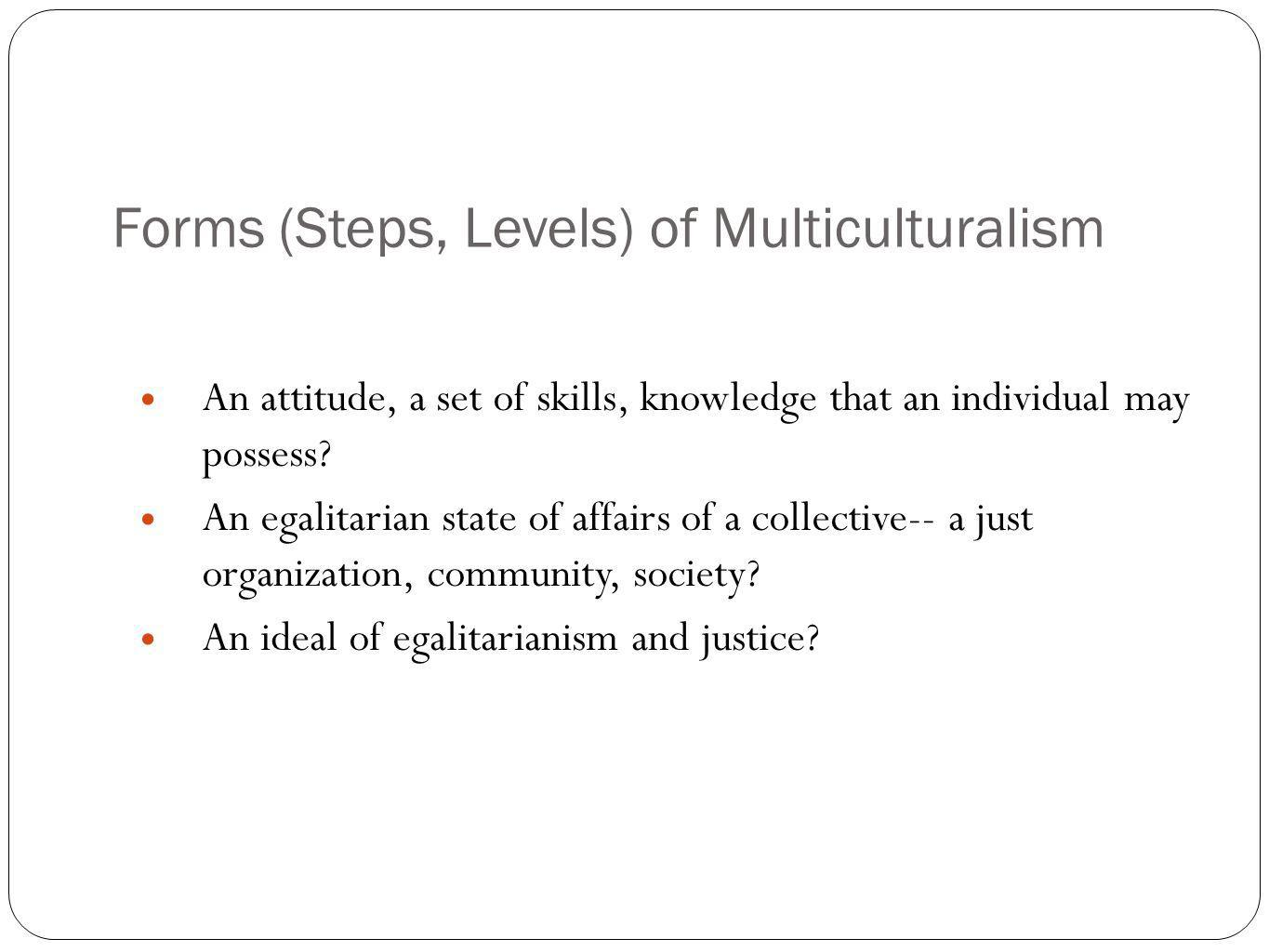 Forms (Steps, Levels) of Multiculturalism An attitude, a set of skills, knowledge that an individual may possess? An egalitarian state of affairs of a