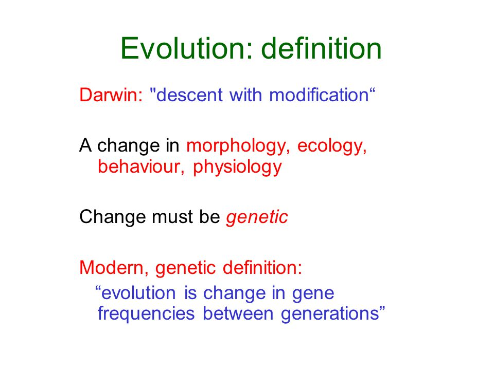 Evolution: definition Darwin: descent with modification A change in morphology, ecology, behaviour, physiology Change must be genetic Modern, genetic definition: evolution is change in gene frequencies between generations