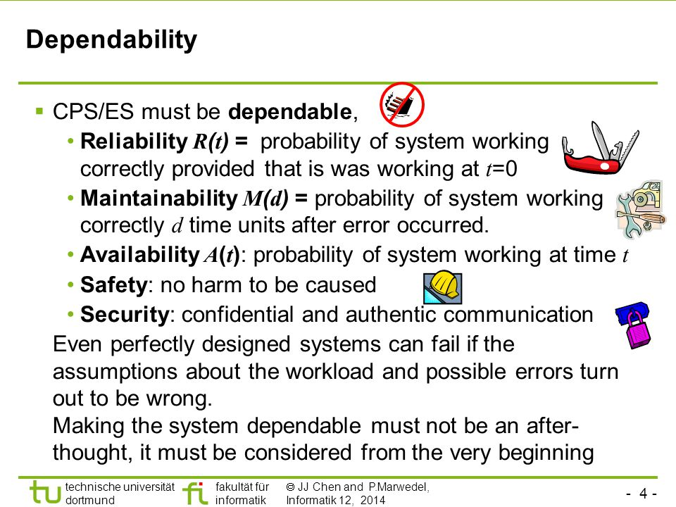 - 4 - technische universität dortmund fakultät für informatik  JJ Chen and P.Marwedel, Informatik 12, 2014 Dependability  CPS/ES must be dependable, Reliability R ( t ) = probability of system working correctly provided that is was working at t =0 Maintainability M ( d ) = probability of system working correctly d time units after error occurred.