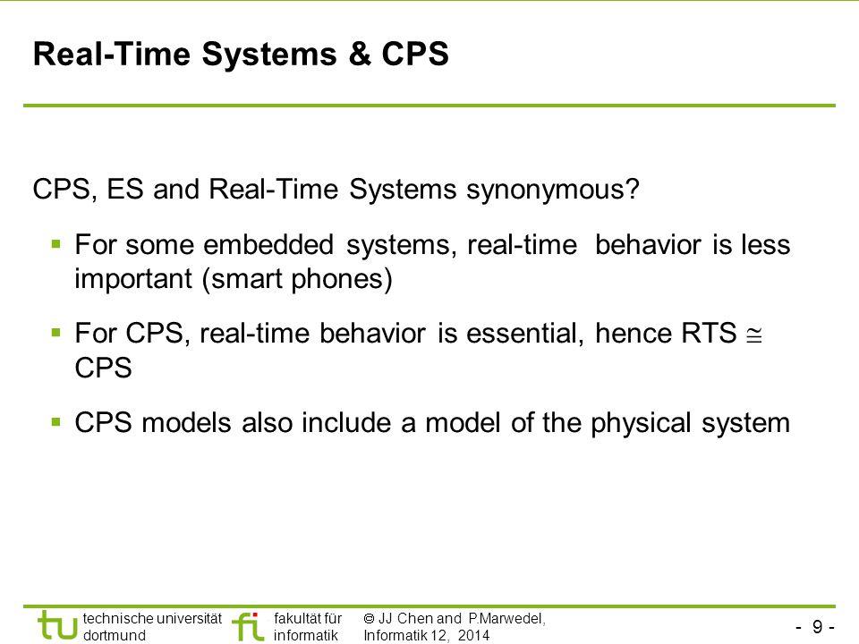 - 9 - technische universität dortmund fakultät für informatik  JJ Chen and P.Marwedel, Informatik 12, 2014 Real-Time Systems & CPS CPS, ES and Real-Time Systems synonymous.