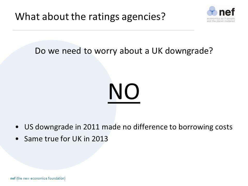 nef (the new economics foundation) What about the ratings agencies? Do we need to worry about a UK downgrade? NO US downgrade in 2011 made no differen