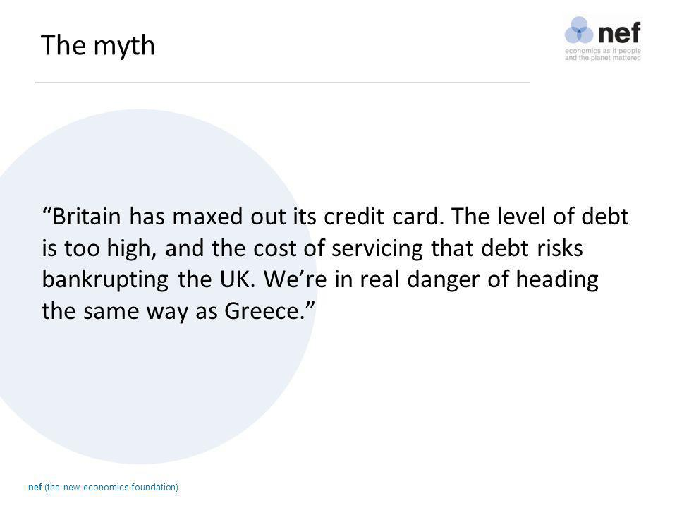 """nef (the new economics foundation) The myth """"Britain has maxed out its credit card. The level of debt is too high, and the cost of servicing that debt"""