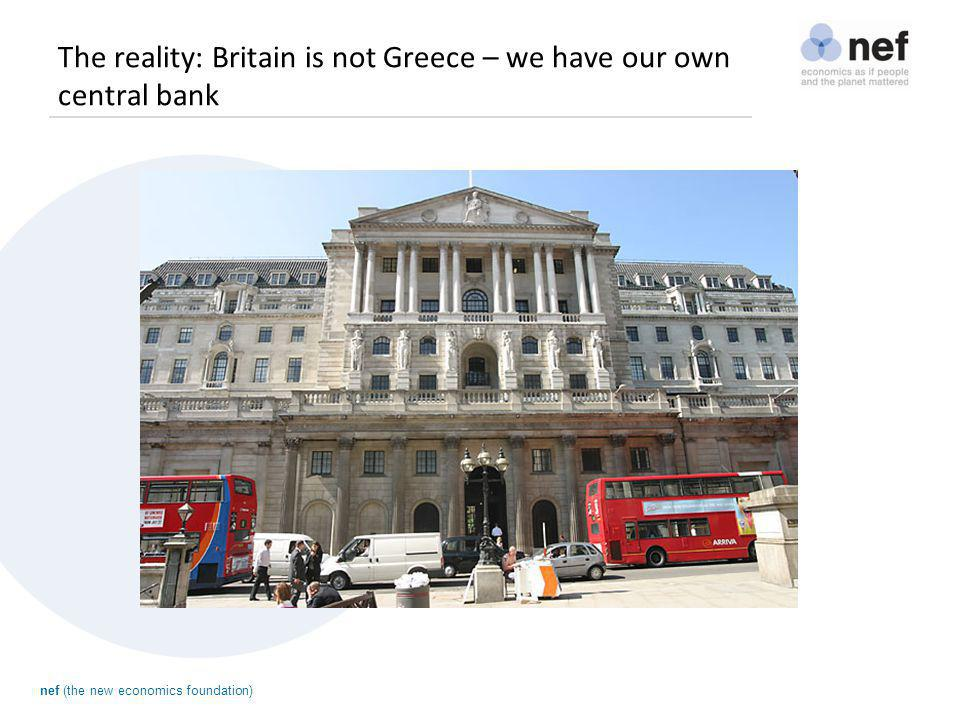nef (the new economics foundation) The reality: Britain is not Greece – we have our own central bank