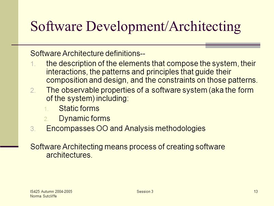 IS425 Autumn 2004-2005 Norma Sutcliffe Session 313 Software Development/Architecting Software Architecture definitions-- 1. the description of the ele