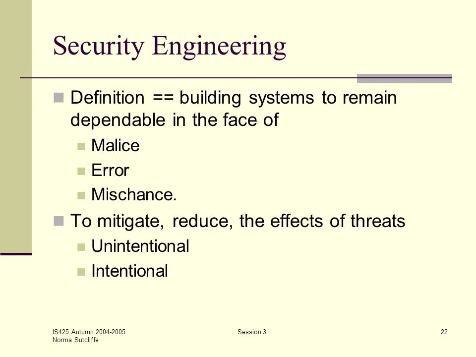 IS425 Autumn 2004-2005 Norma Sutcliffe Session 322 Security Engineering Definition == building systems to remain dependable in the face of Malice Erro