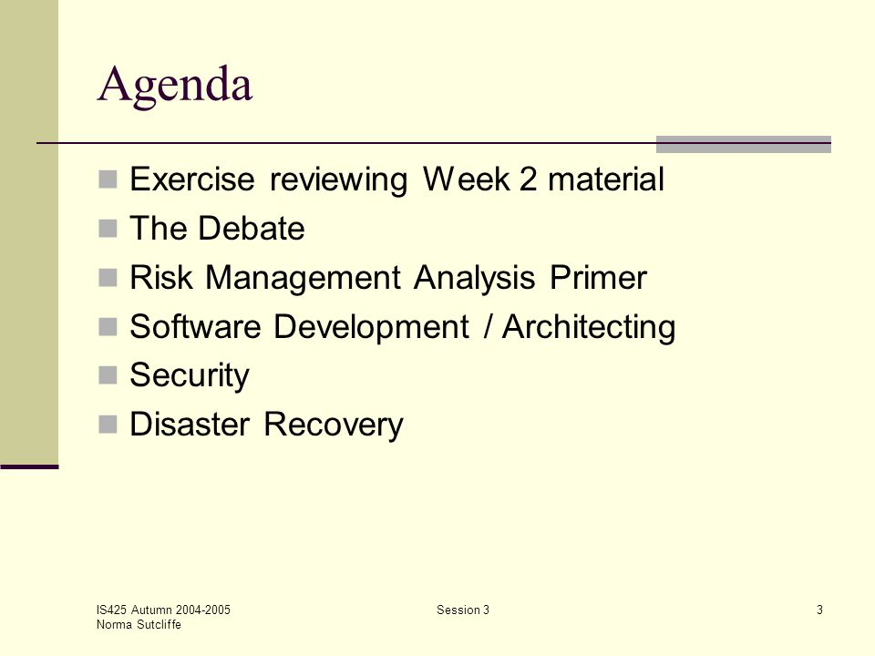 IS425 Autumn 2004-2005 Norma Sutcliffe Session 33 Agenda Exercise reviewing Week 2 material The Debate Risk Management Analysis Primer Software Develo