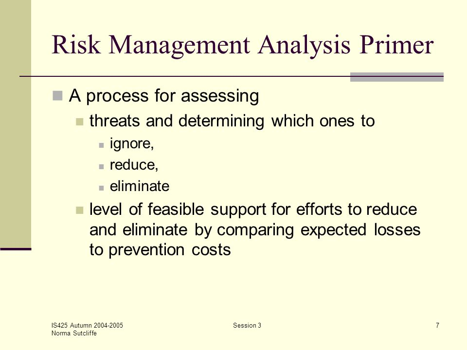 IS425 Autumn 2004-2005 Norma Sutcliffe Session 38 Risk Management Analysis Primer Expected Loss or EL = P1 x P2 x L where: P1 = Probability of attack P2 = Probability attack is successful L = Loss occurring is attack is successful PC = Prevention costs If EL < PC then ignore If EL > PC then investing in PC is reasonable