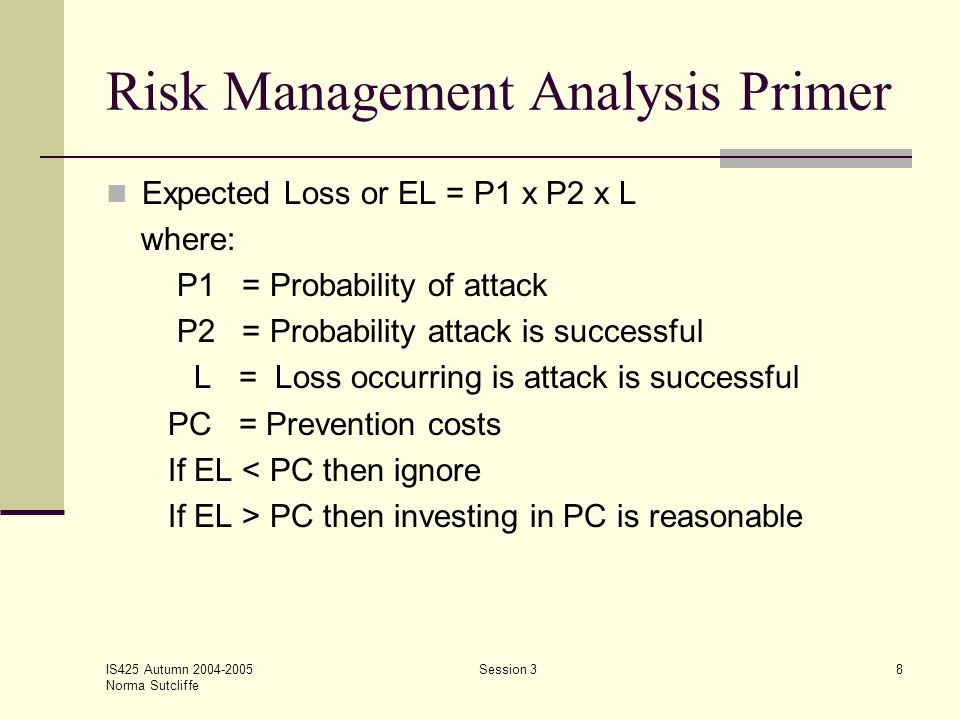 IS425 Autumn 2004-2005 Norma Sutcliffe Session 38 Risk Management Analysis Primer Expected Loss or EL = P1 x P2 x L where: P1 = Probability of attack