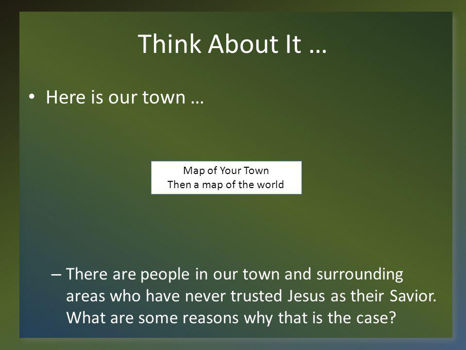Think About It … Here is our town … – There are people in our town and surrounding areas who have never trusted Jesus as their Savior.
