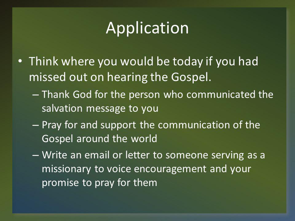 Application Think where you would be today if you had missed out on hearing the Gospel.