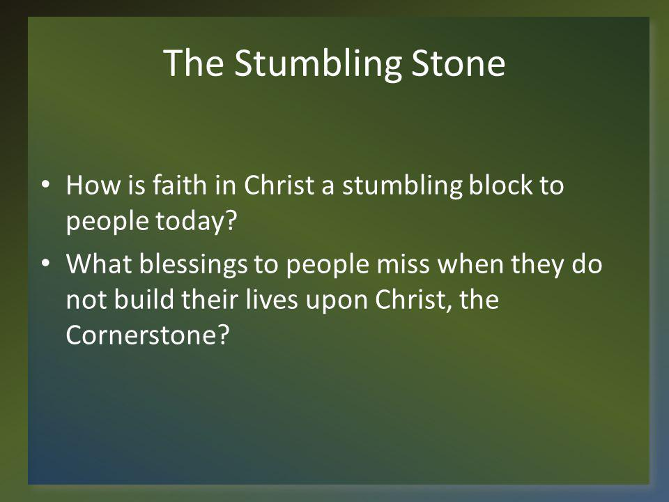 The Stumbling Stone How is faith in Christ a stumbling block to people today.