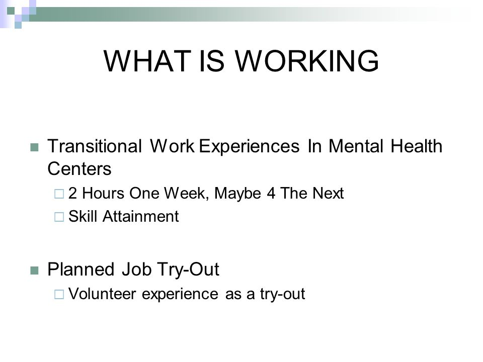 WHAT IS WORKING Transitional Work Experiences In Mental Health Centers  2 Hours One Week, Maybe 4 The Next  Skill Attainment Planned Job Try-Out  Volunteer experience as a try-out