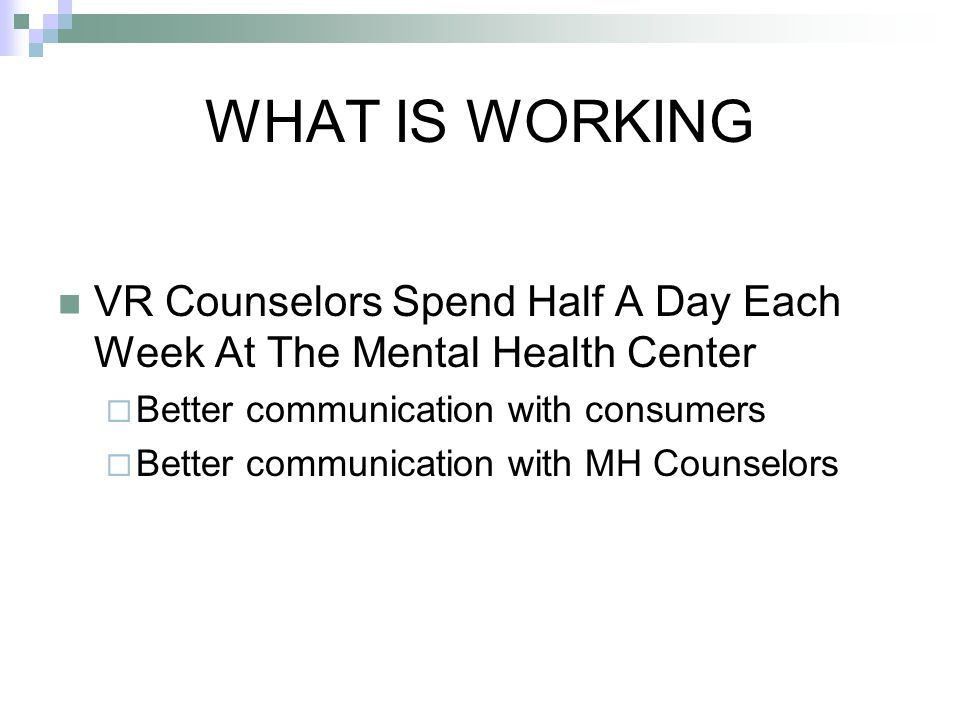 WHAT IS WORKING VR Counselors Spend Half A Day Each Week At The Mental Health Center  Better communication with consumers  Better communication with MH Counselors