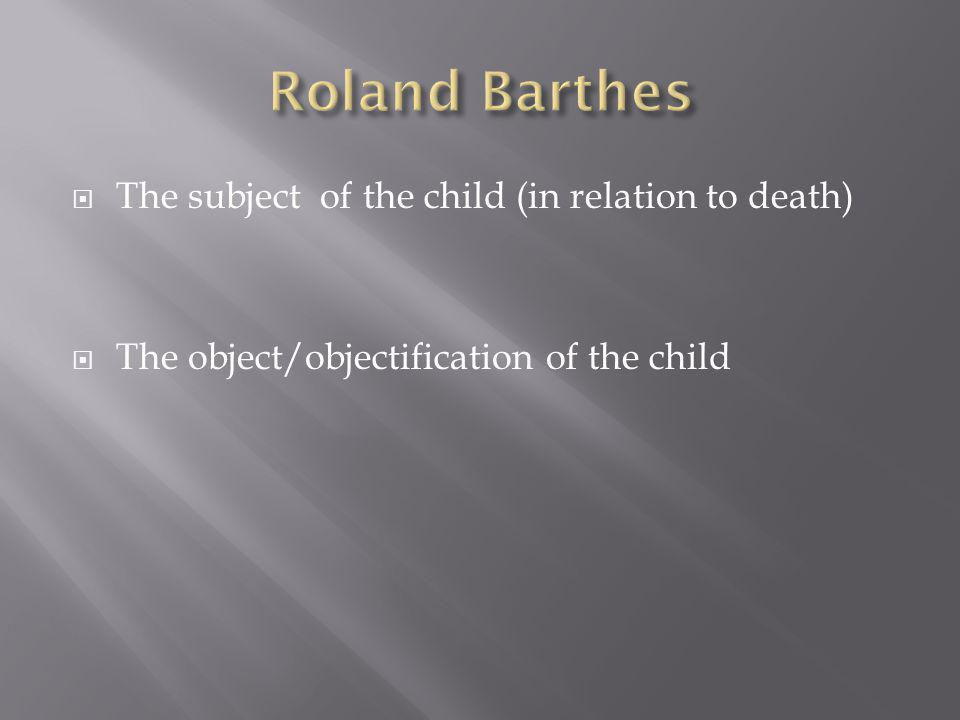  The subject of the child (in relation to death)  The object/objectification of the child