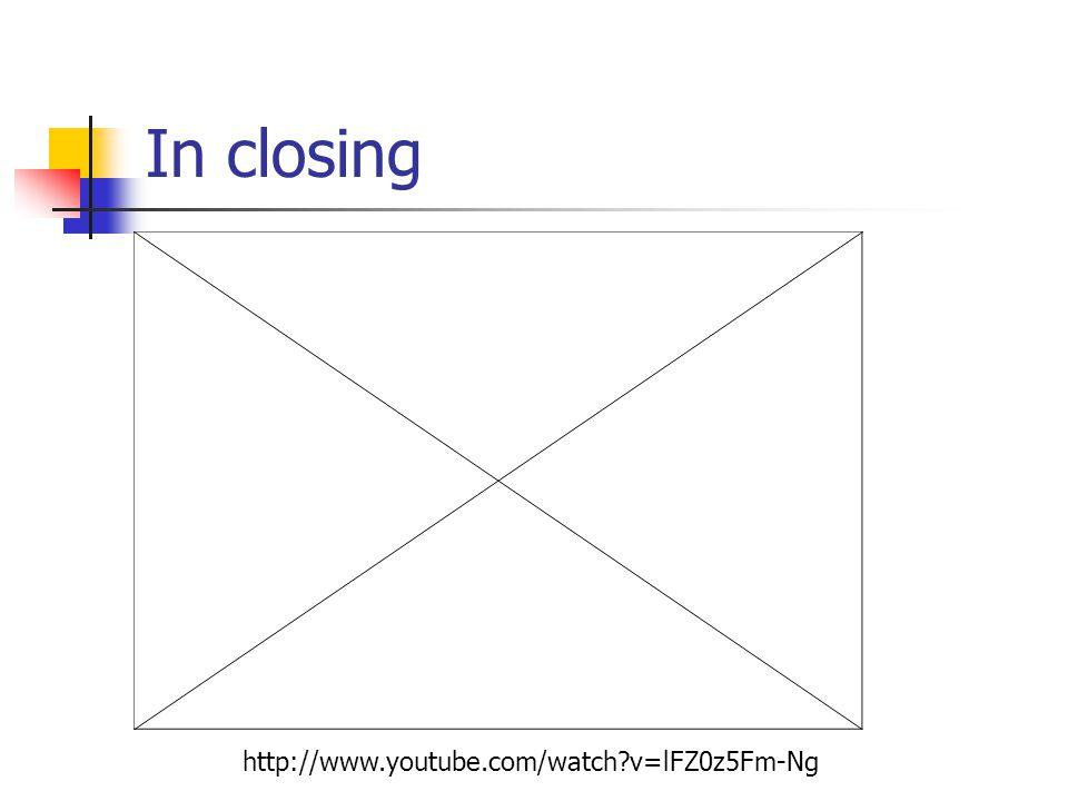 In closing http://www.youtube.com/watch?v=lFZ0z5Fm-Ng