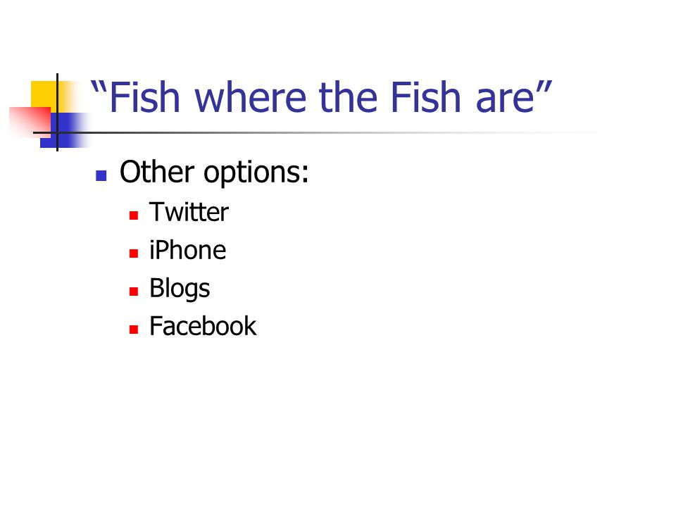 Fish where the Fish are Other options: Twitter iPhone Blogs Facebook