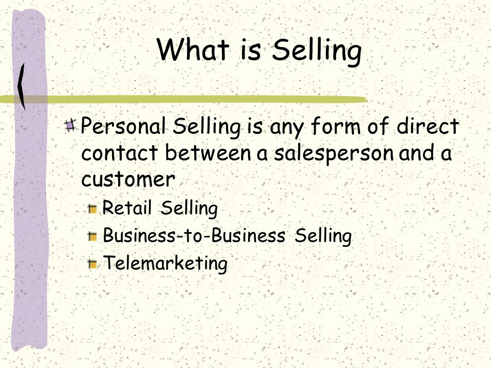 What is Selling Personal Selling is any form of direct contact between a salesperson and a customer Retail Selling Business-to-Business Selling Telemarketing