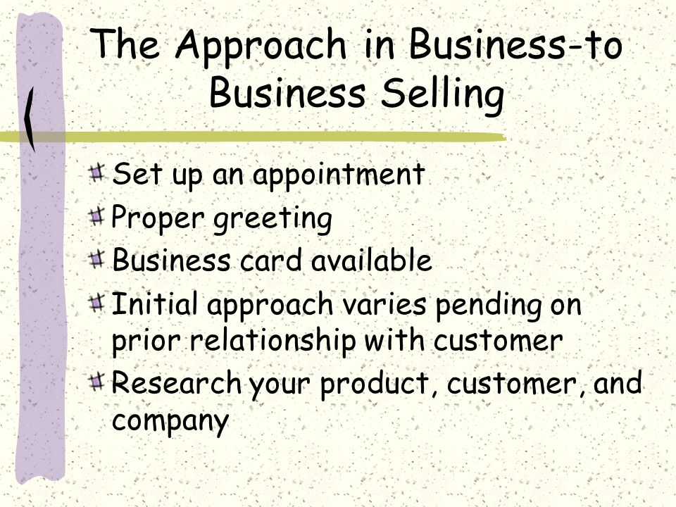 The Approach in Business-to Business Selling Set up an appointment Proper greeting Business card available Initial approach varies pending on prior relationship with customer Research your product, customer, and company
