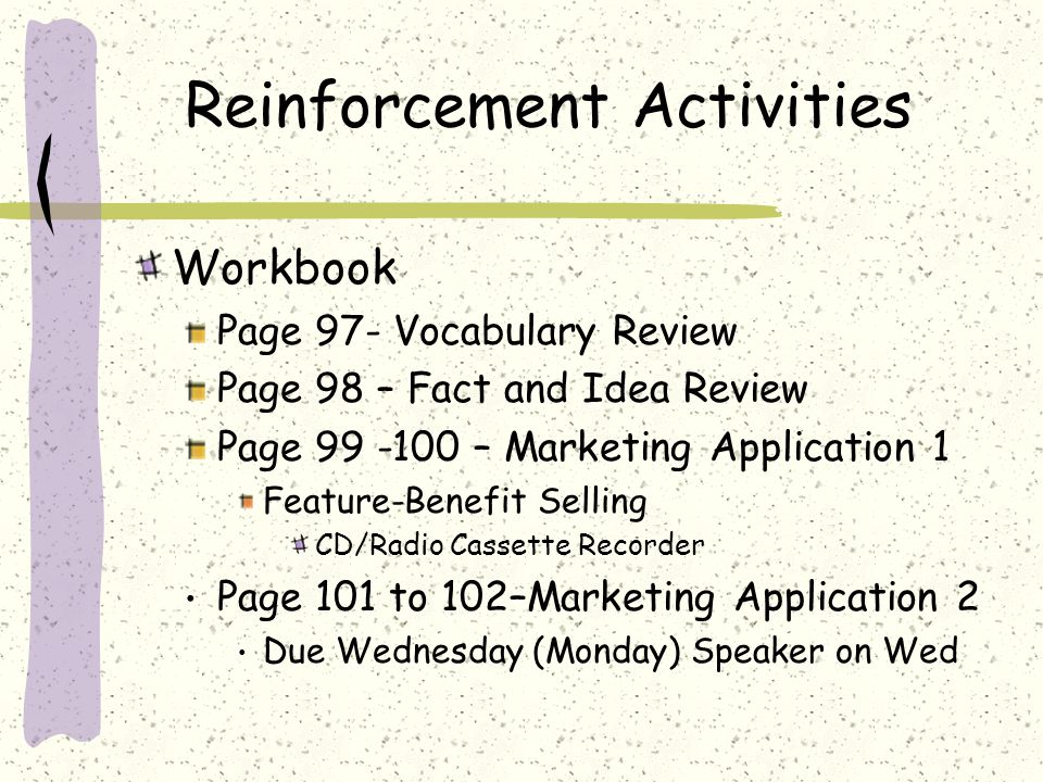 Reinforcement Activities Workbook Page 97- Vocabulary Review Page 98 – Fact and Idea Review Page 99 -100 – Marketing Application 1 Feature-Benefit Selling CD/Radio Cassette Recorder Page 101 to 102–Marketing Application 2 Due Wednesday (Monday) Speaker on Wed