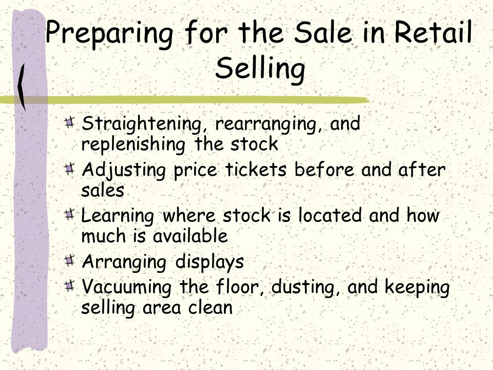 Preparing for the Sale in Retail Selling Straightening, rearranging, and replenishing the stock Adjusting price tickets before and after sales Learning where stock is located and how much is available Arranging displays Vacuuming the floor, dusting, and keeping selling area clean