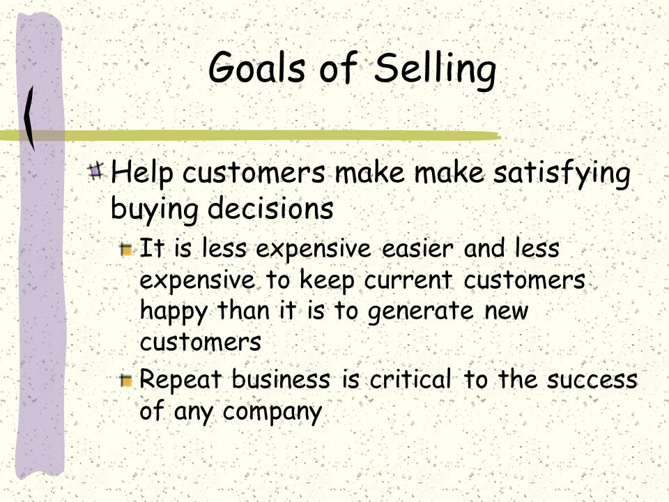 Goals of Selling Help customers make make satisfying buying decisions It is less expensive easier and less expensive to keep current customers happy than it is to generate new customers Repeat business is critical to the success of any company