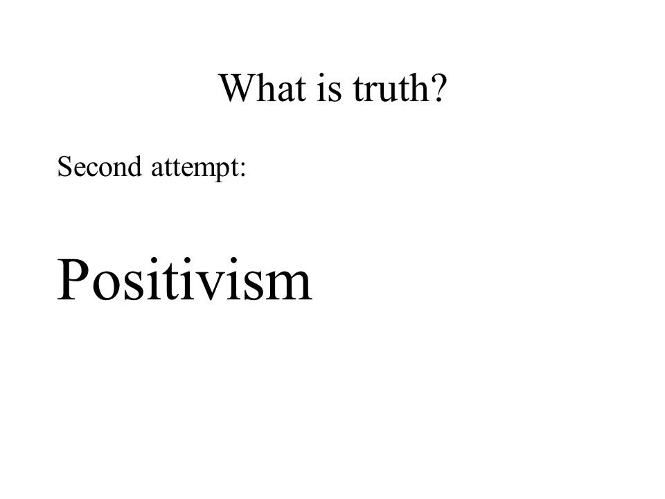 What is truth Second attempt: Positivism