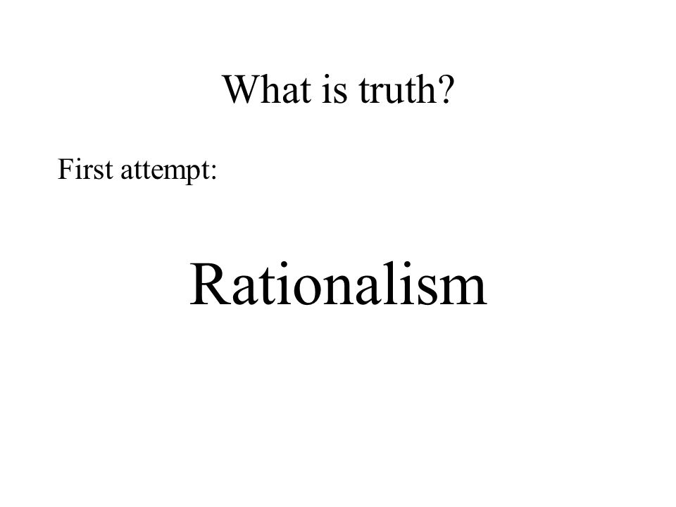 What is truth First attempt: Rationalism