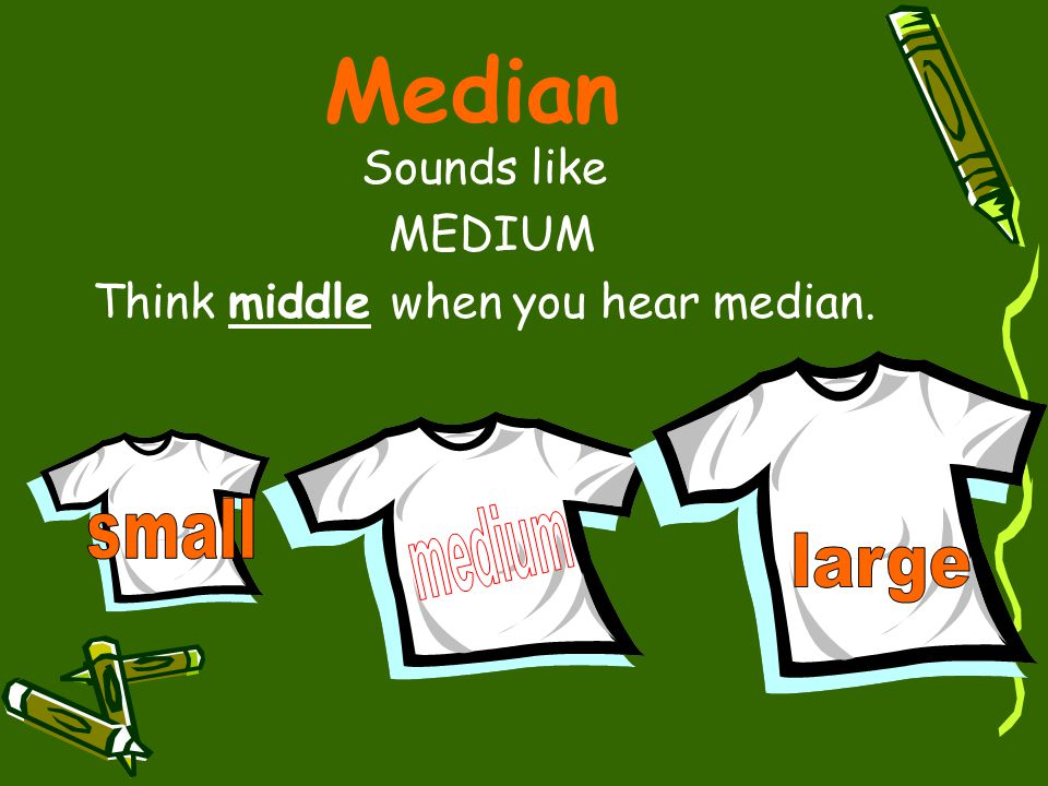 Median Sounds like MEDIUM Think middle when you hear median.