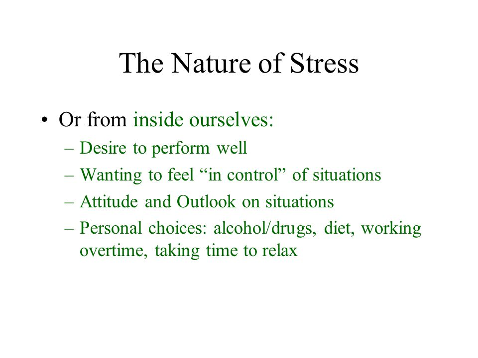 "The Nature of Stress Or from inside ourselves: –Desire to perform well –Wanting to feel ""in control"" of situations –Attitude and Outlook on situations"