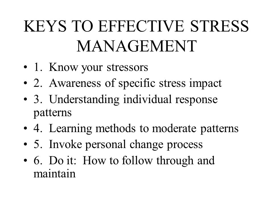 KEYS TO EFFECTIVE STRESS MANAGEMENT 1. Know your stressors 2. Awareness of specific stress impact 3. Understanding individual response patterns 4. Lea