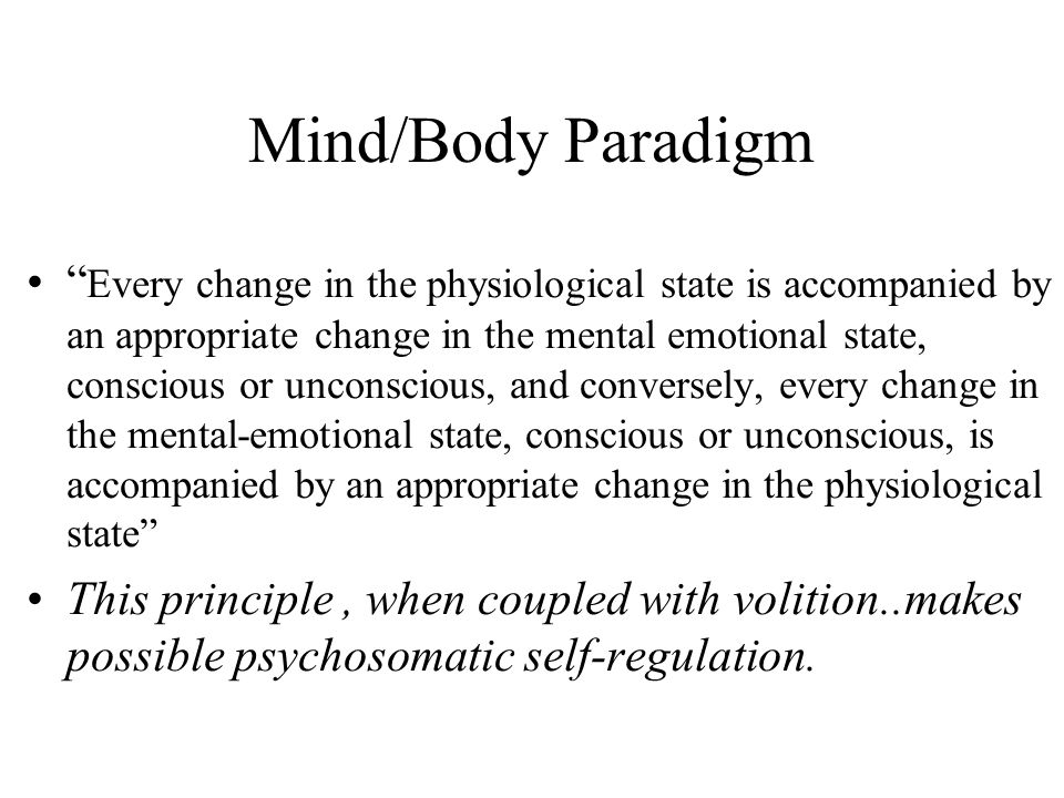 "Mind/Body Paradigm "" Every change in the physiological state is accompanied by an appropriate change in the mental emotional state, conscious or uncon"