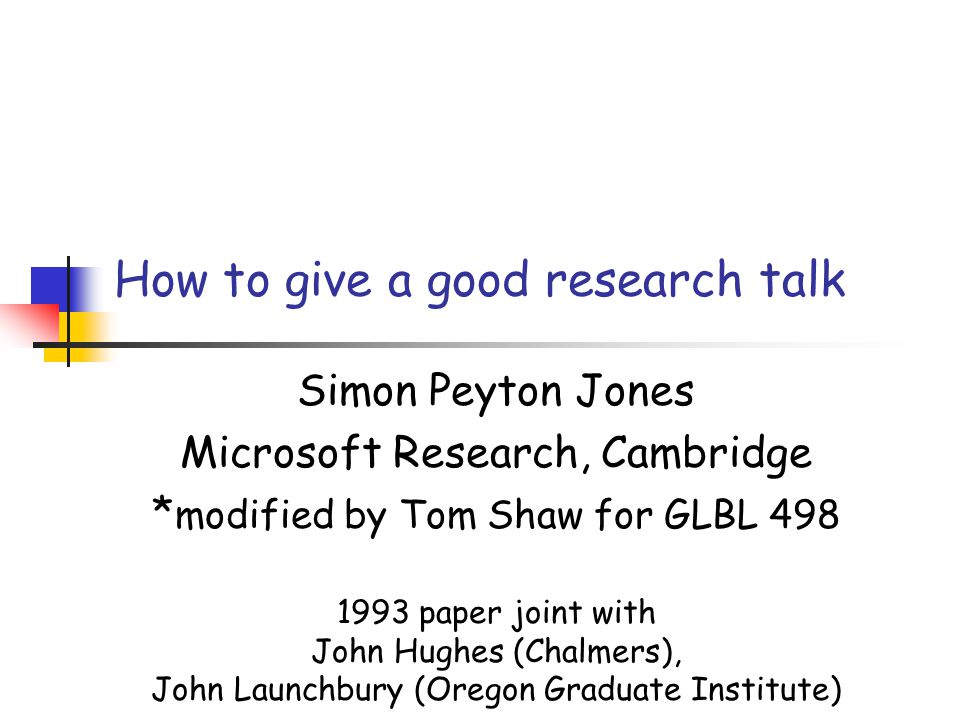 How to give a good research talk Simon Peyton Jones Microsoft Research, Cambridge * modified by Tom Shaw for GLBL 498 1993 paper joint with John Hughes (Chalmers), John Launchbury (Oregon Graduate Institute)