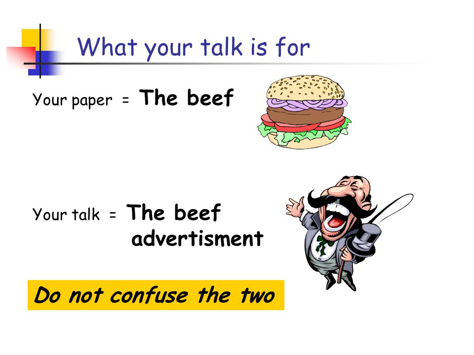 What your talk is for Your paper = The beef Your talk = The beef advertisment Do not confuse the two