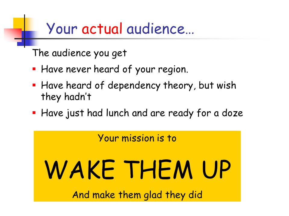Your audience… The audience you would like  Are thoroughly familiar with your region.