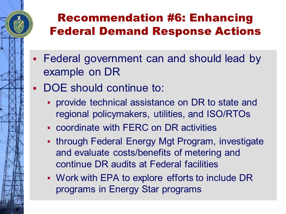 Recommendation #6: Enhancing Federal Demand Response Actions  Federal government can and should lead by example on DR  DOE should continue to:  pro