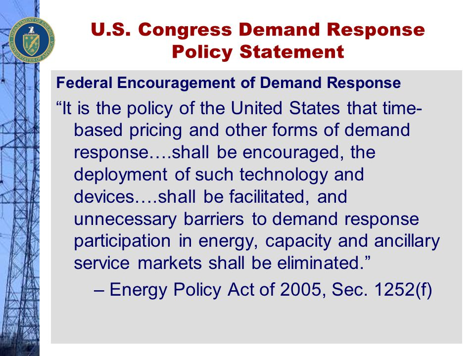 """U.S. Congress Demand Response Policy Statement Federal Encouragement of Demand Response """"It is the policy of the United States that time- based pricin"""