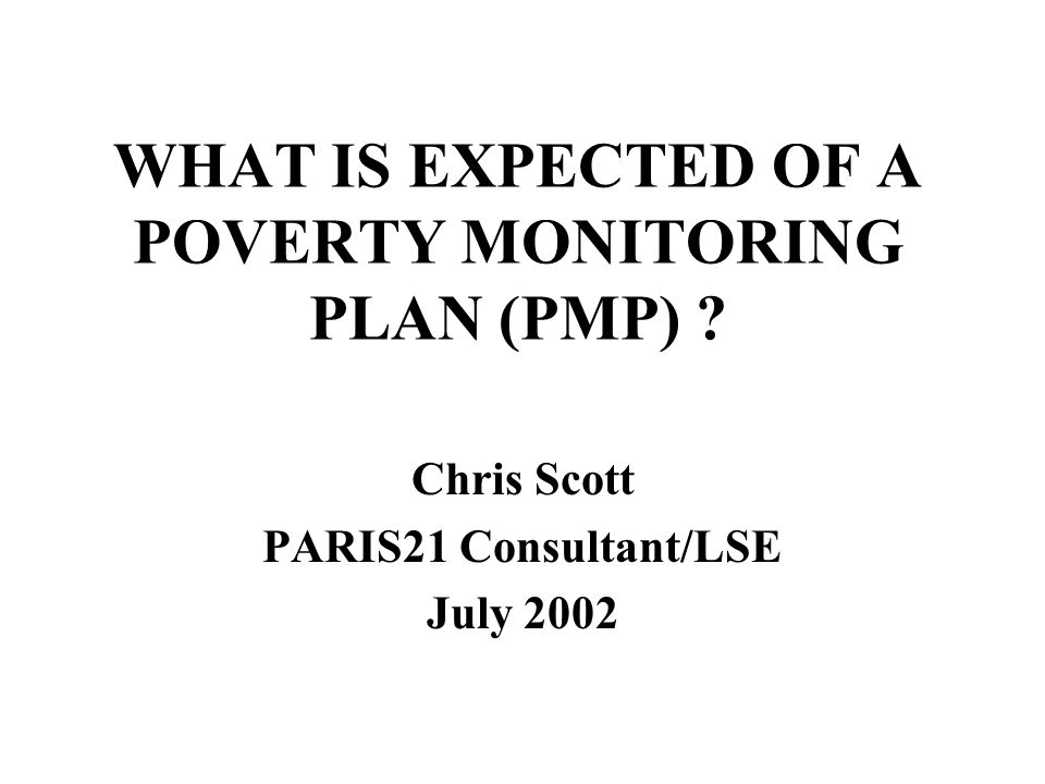 WHAT IS EXPECTED OF A POVERTY MONITORING PLAN (PMP) ? Chris Scott PARIS21 Consultant/LSE July 2002